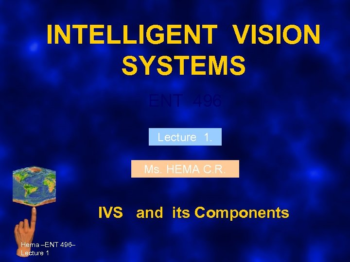 INTELLIGENT VISION SYSTEMS ENT 496 Lecture 1. Ms. HEMA C. R. IVS and its