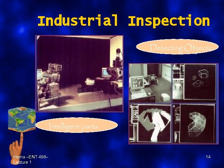Industrial Inspection Detecting Objects Intelligent parts Hema –ENT 496– Lecture 1 14