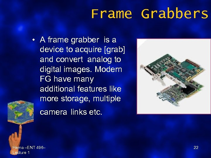 Frame Grabbers • A frame grabber is a device to acquire [grab] and convert