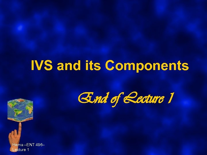 IVS and its Components End of Lecture 1 Hema –ENT 496– Lecture 1