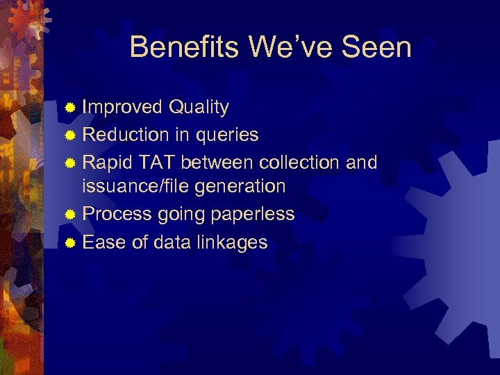 Benefits We've Seen ® Improved Quality ® Reduction in queries ® Rapid TAT between