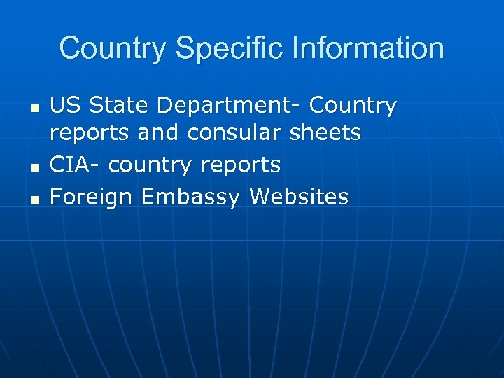 Country Specific Information n US State Department- Country reports and consular sheets CIA- country