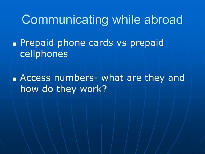 Communicating while abroad n n Prepaid phone cards vs prepaid cellphones Access numbers- what