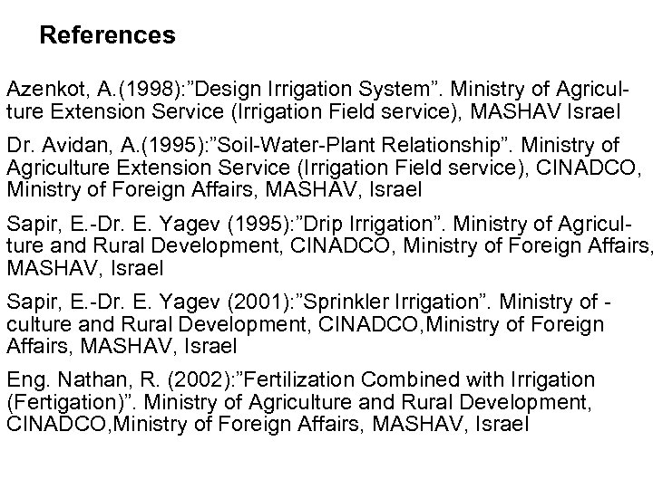 """References Azenkot, A. (1998): """"Design Irrigation System"""". Ministry of Agriculture Extension Service (Irrigation Field"""