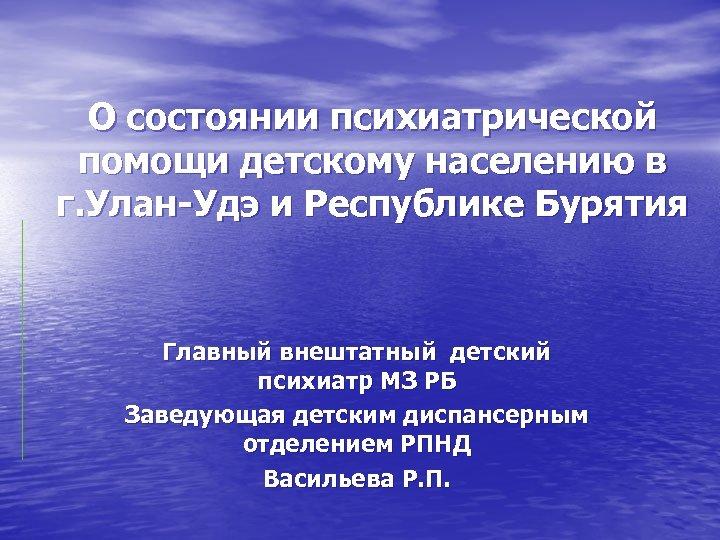 О состоянии психиатрической помощи детскому населению в г. Улан-Удэ и Республике Бурятия Главный внештатный