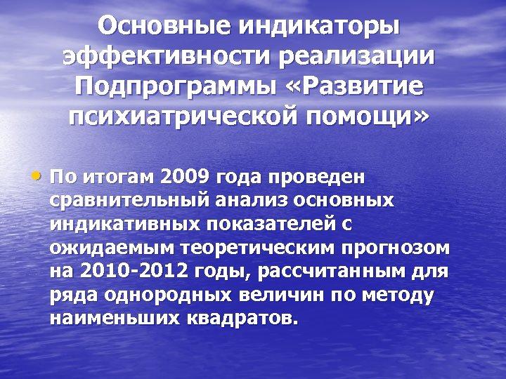 Основные индикаторы эффективности реализации Подпрограммы «Развитие психиатрической помощи» • По итогам 2009 года проведен