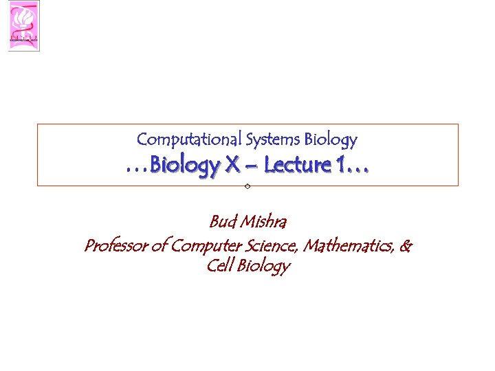 Computational Systems Biology …Biology X – Lecture 1… Bud Mishra Professor of Computer Science,