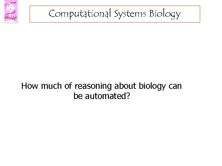 Computational Systems Biology How much of reasoning about biology can be automated?