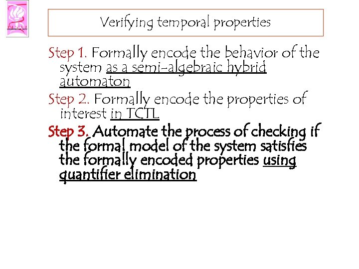 Verifying temporal properties Step 1. Formally encode the behavior of the system as a