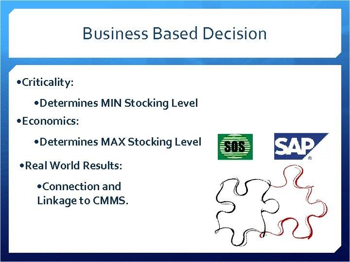Business Based Decision • Criticality: • Determines MIN Stocking Level • Economics: • Determines