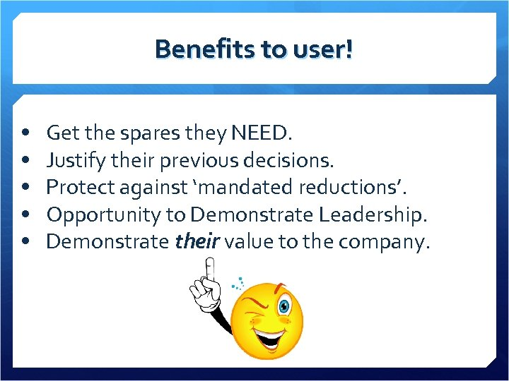 Benefits to user! • • • Get the spares they NEED. Justify their previous