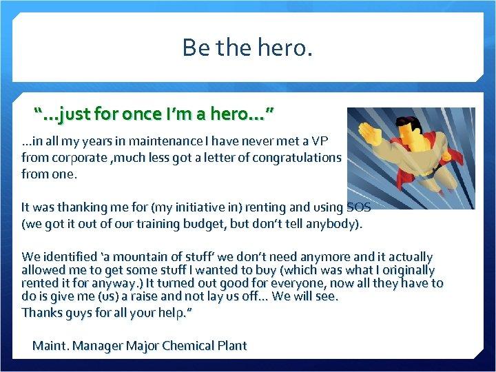 "Be the hero. ""…just for once I'm a hero…"" …in all my years in"