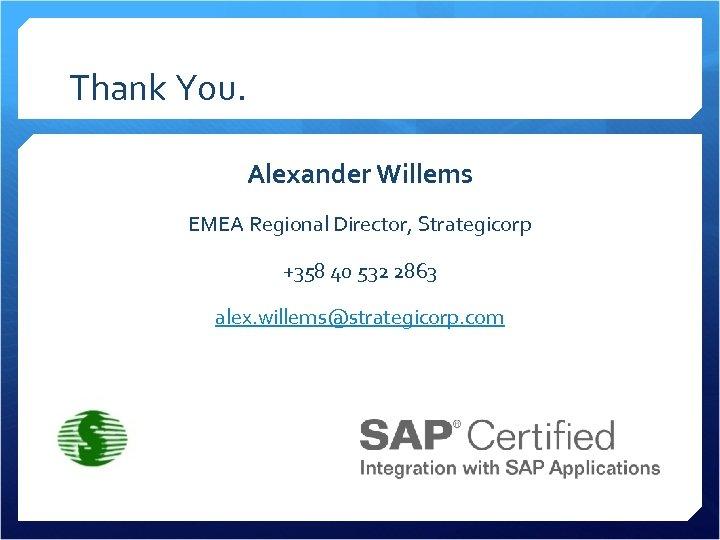 Thank You. Alexander Willems EMEA Regional Director, Strategicorp +358 40 532 2863 alex. willems@strategicorp.