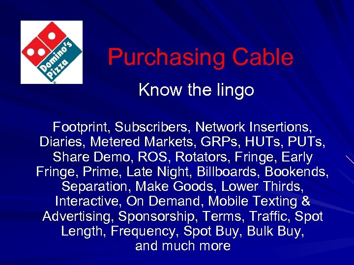 Purchasing Cable Know the lingo Footprint, Subscribers, Network Insertions, Diaries, Metered Markets, GRPs, HUTs,
