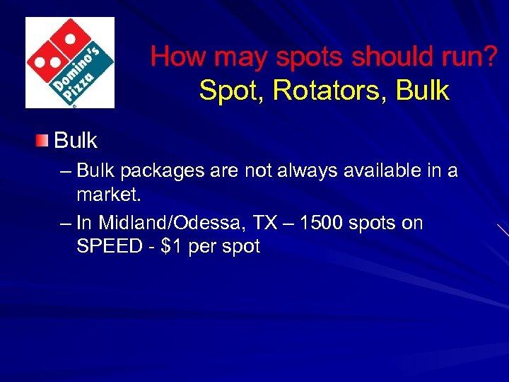 How may spots should run? Spot, Rotators, Bulk – Bulk packages are not always