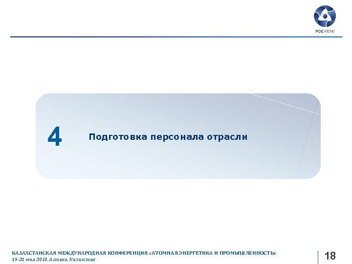 4 Подготовка персонала отрасли КАЗАХСТАНСКАЯ МЕЖДУНАРОДНАЯ КОНФЕРЕНЦИЯ «АТОМНАЯ ЭНЕРГЕТИКА И ПРОМЫШЛЕННОСТЬ» 19 -21 мая