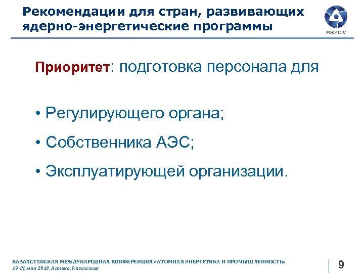 Рекомендации для стран, развивающих ядерно-энергетические программы Приоритет: подготовка персонала для • Регулирующего органа; •