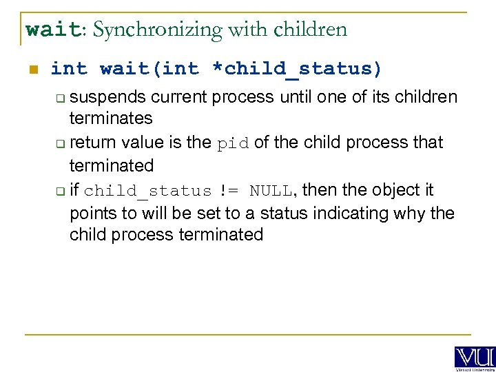 wait: Synchronizing with children n int wait(int *child_status) suspends current process until one of