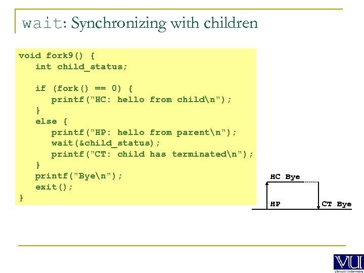 wait: Synchronizing with children void fork 9() { int child_status; if (fork() == 0)