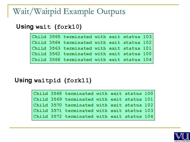 Wait/Waitpid Example Outputs Using wait (fork 10) Child Child 3565 3564 3563 3562 3566