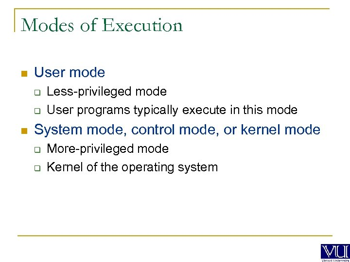 Modes of Execution n User mode q q n Less-privileged mode User programs typically