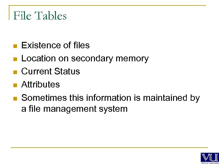 File Tables n n n Existence of files Location on secondary memory Current Status