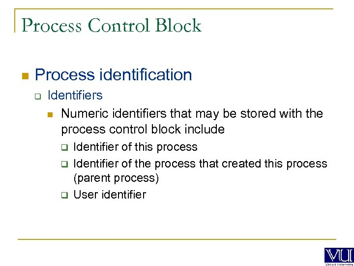 Process Control Block n Process identification q Identifiers n Numeric identifiers that may be