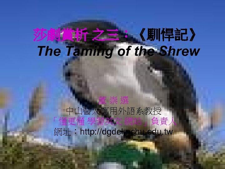 莎劇賞析 之三:《馴悍記》 The Taming of the Shrew 董崇選 中山醫大應用外語系教授 「懂更懂 學習英文 網站」負責人 網址:http: //dgdel.
