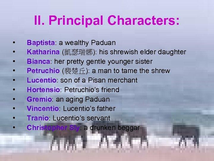 II. Principal Characters: • • • Baptista: a wealthy Paduan Katharina (凱瑟瑞娜): his shrewish