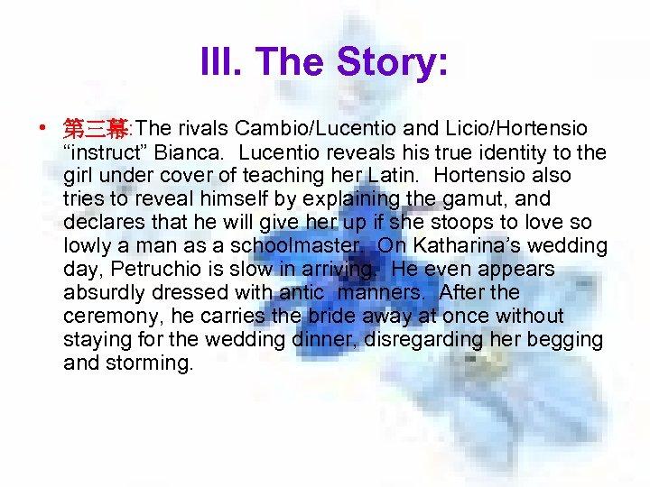 "III. The Story: • 第三幕: The rivals Cambio/Lucentio and Licio/Hortensio ""instruct"" Bianca. Lucentio reveals"