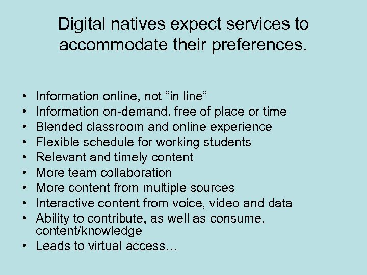 Digital natives expect services to accommodate their preferences. • • • Information online, not