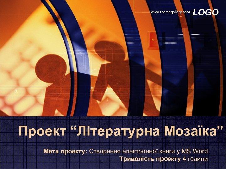 """www. themegallery. com LOGO Проект """"Літературна Мозаїка"""" Мета проекту: Створення електронної книги у MS"""