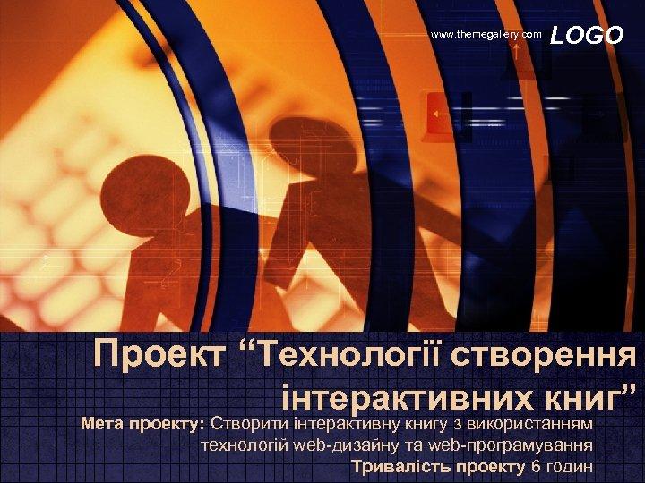 """www. themegallery. com LOGO Проект """"Технології створення інтерактивних книг"""" Мета проекту: Створити інтерактивну книгу"""