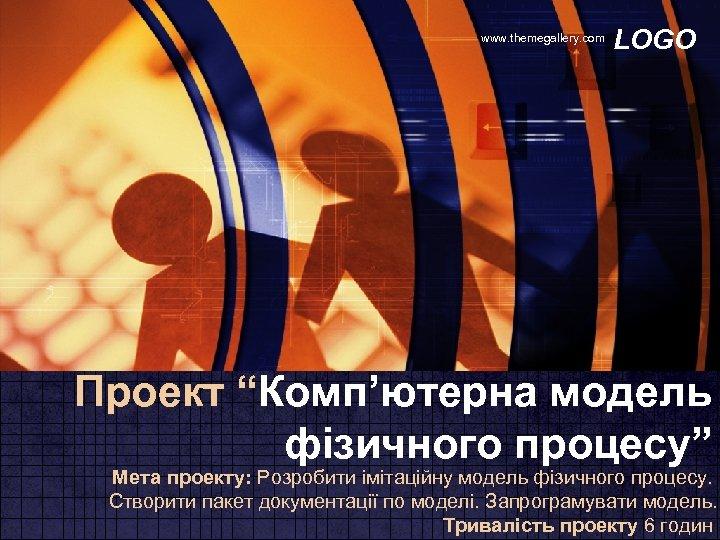 """www. themegallery. com LOGO Проект """"Комп'ютерна модель фізичного процесу"""" Мета проекту: Розробити імітаційну модель"""
