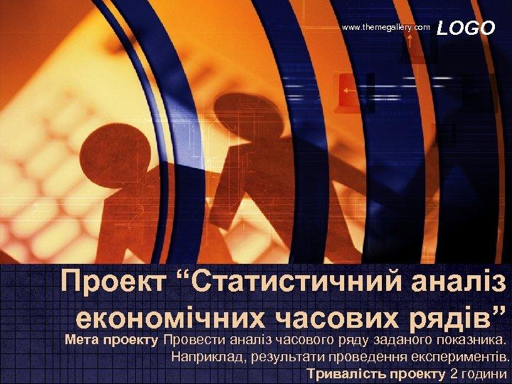 """www. themegallery. com LOGO Проект """"Статистичний аналіз економічних часових рядів"""" Мета проекту Провести аналіз"""