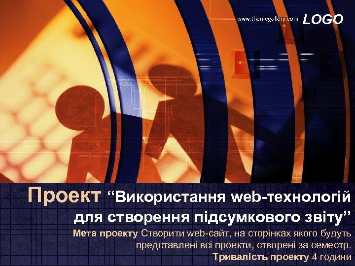 """www. themegallery. com LOGO Проект """"Використання web-технологій для створення підсумкового звіту"""" Мета проекту Створити"""