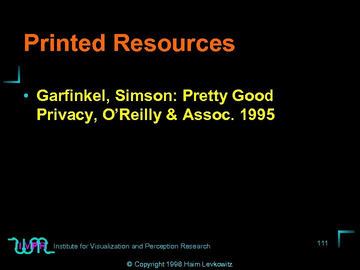 Printed Resources • Garfinkel, Simson: Pretty Good Privacy, O'Reilly & Assoc. 1995 Institute for