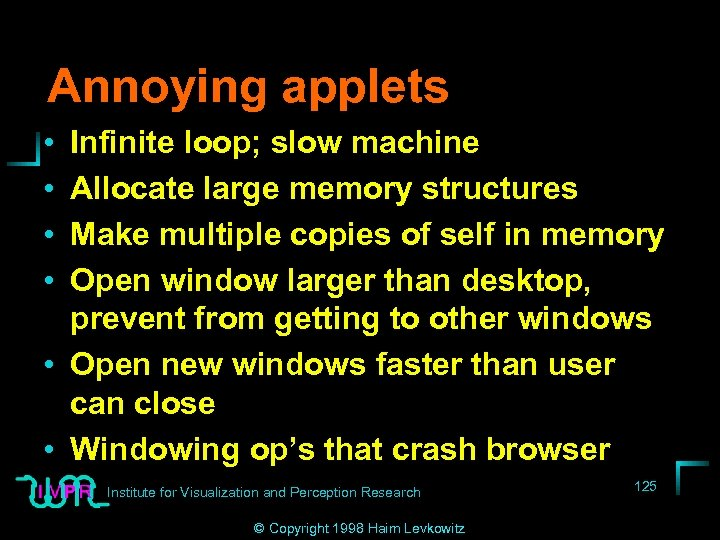 Annoying applets • • Infinite loop; slow machine Allocate large memory structures Make multiple