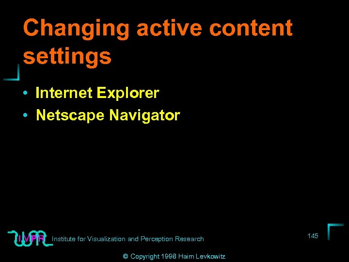 Changing active content settings • Internet Explorer • Netscape Navigator Institute for Visualization and