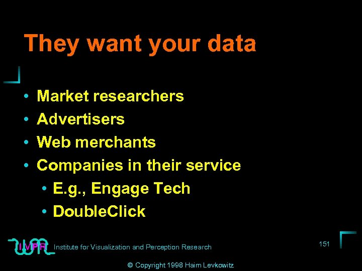 They want your data • • Market researchers Advertisers Web merchants Companies in their
