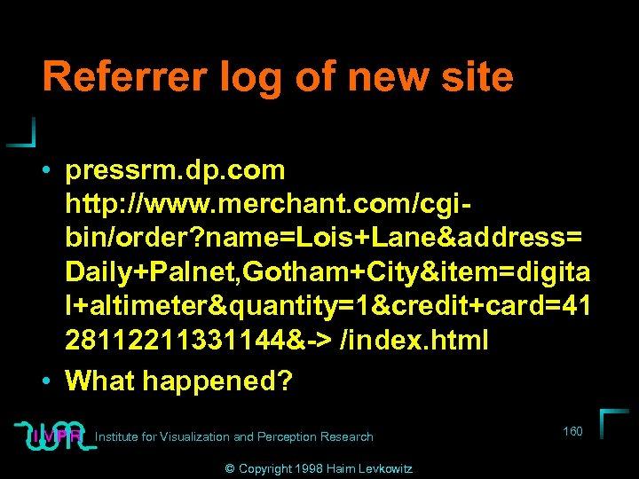 Referrer log of new site • pressrm. dp. com http: //www. merchant. com/cgibin/order? name=Lois+Lane&address=