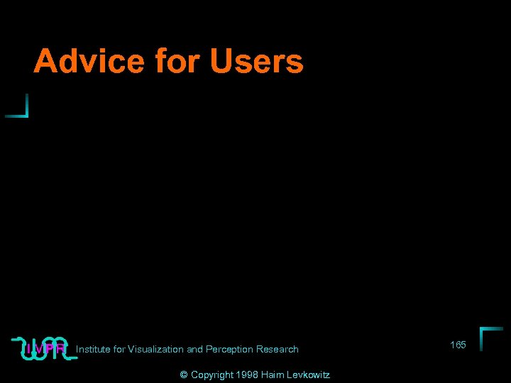 Advice for Users Institute for Visualization and Perception Research © Copyright 1998 Haim Levkowitz