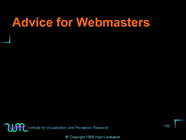 Advice for Webmasters Institute for Visualization and Perception Research © Copyright 1998 Haim Levkowitz