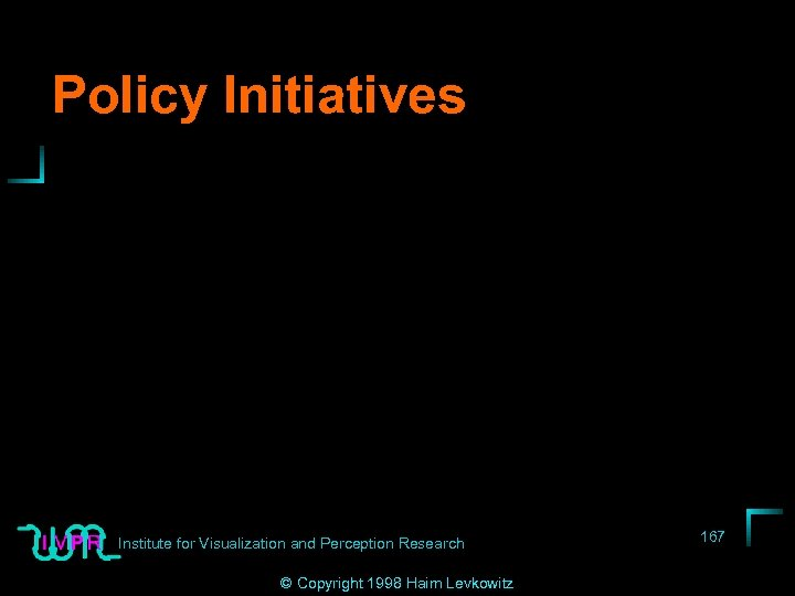 Policy Initiatives Institute for Visualization and Perception Research © Copyright 1998 Haim Levkowitz 167