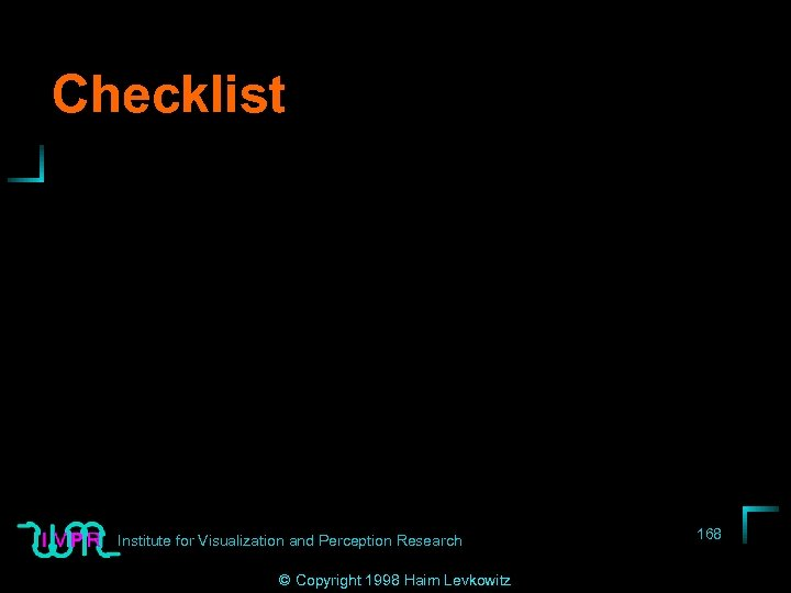 Checklist Institute for Visualization and Perception Research © Copyright 1998 Haim Levkowitz 168