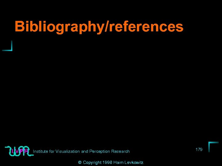 Bibliography/references Institute for Visualization and Perception Research © Copyright 1998 Haim Levkowitz 179