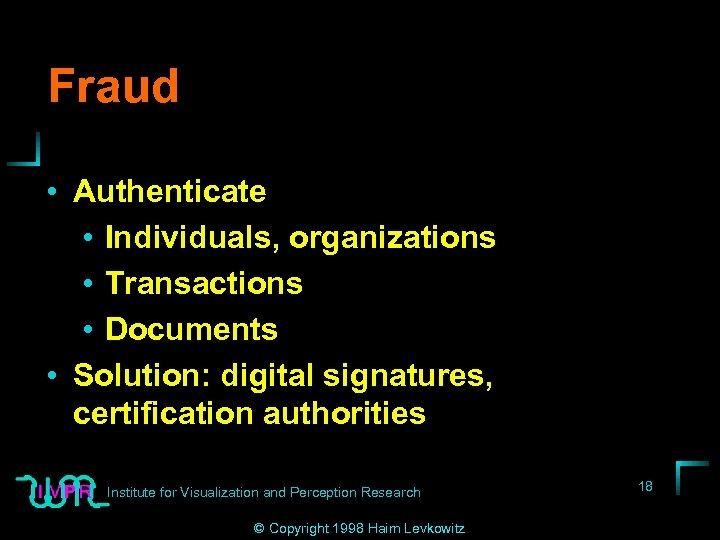 Fraud • Authenticate • Individuals, organizations • Transactions • Documents • Solution: digital signatures,
