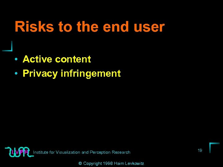 Risks to the end user • Active content • Privacy infringement Institute for Visualization