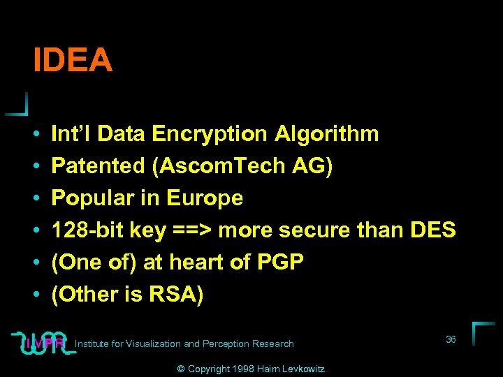 IDEA • • • Int'l Data Encryption Algorithm Patented (Ascom. Tech AG) Popular in