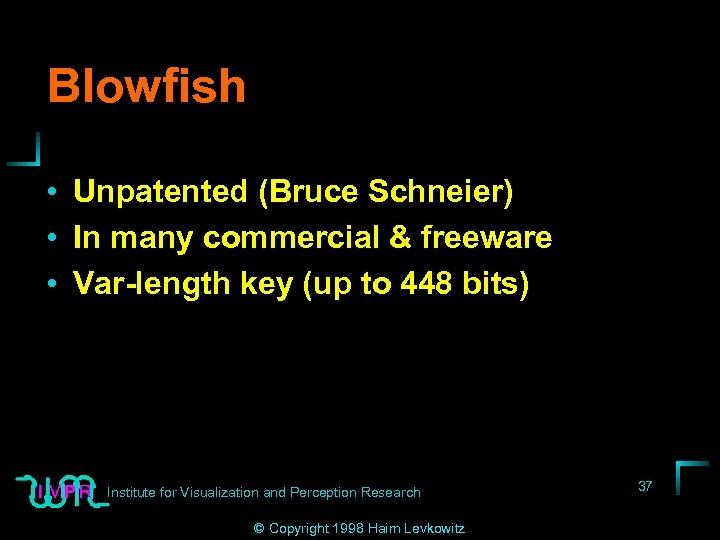 Blowfish • Unpatented (Bruce Schneier) • In many commercial & freeware • Var-length key
